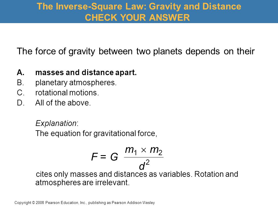 Copyright © 2008 Pearson Education, Inc., publishing as Pearson Addison Wesley The force of gravity between two planets depends on their A.masses and distance apart.