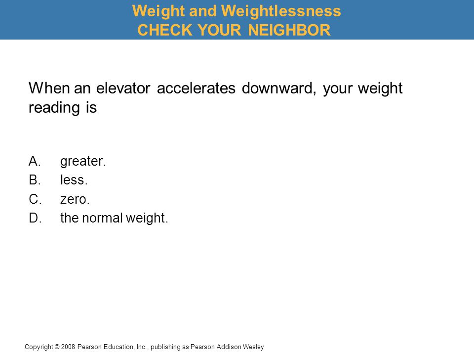 Copyright © 2008 Pearson Education, Inc., publishing as Pearson Addison Wesley When an elevator accelerates downward, your weight reading is A.greater.