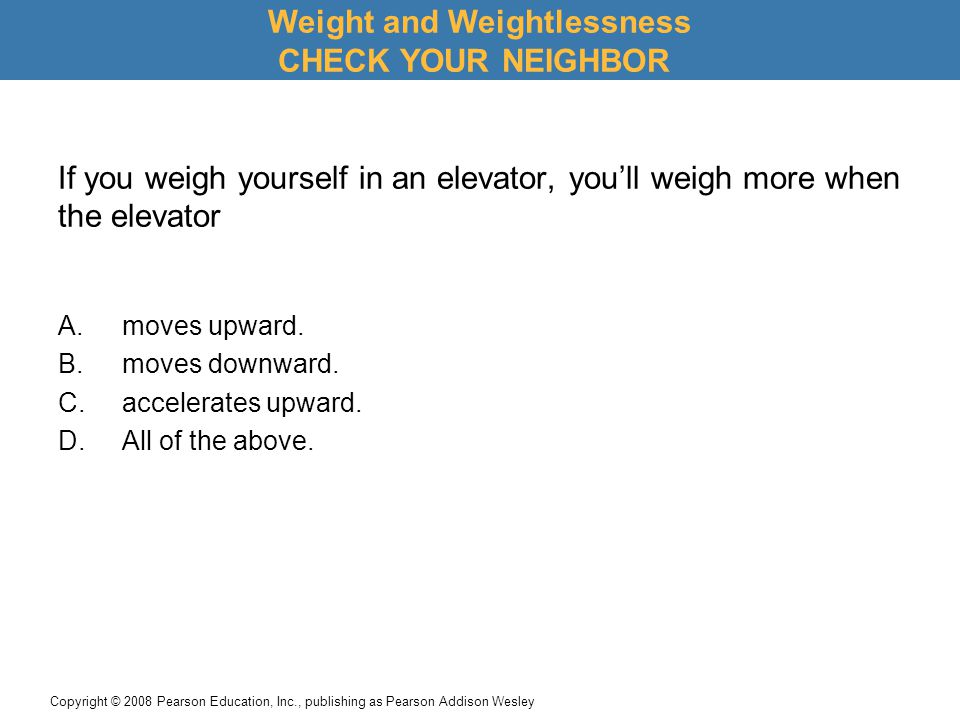 Copyright © 2008 Pearson Education, Inc., publishing as Pearson Addison Wesley If you weigh yourself in an elevator, you'll weigh more when the elevator A.moves upward.
