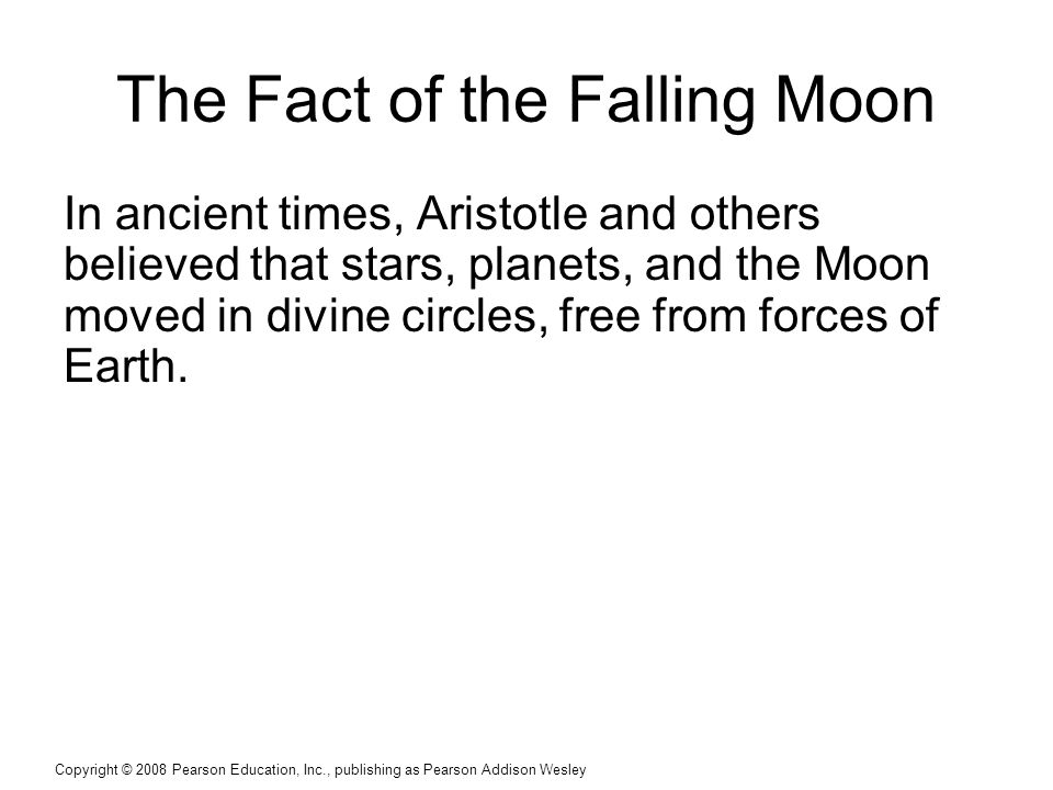 Copyright © 2008 Pearson Education, Inc., publishing as Pearson Addison Wesley The Fact of the Falling Moon In ancient times, Aristotle and others believed that stars, planets, and the Moon moved in divine circles, free from forces of Earth.