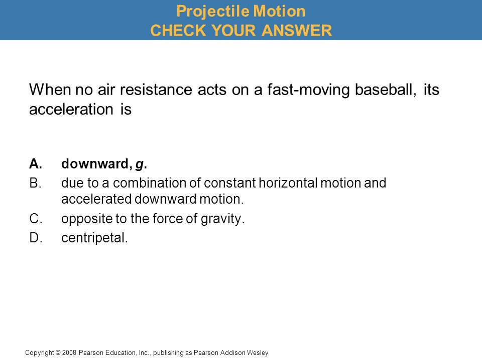 Copyright © 2008 Pearson Education, Inc., publishing as Pearson Addison Wesley When no air resistance acts on a fast-moving baseball, its acceleration is A.downward, g.