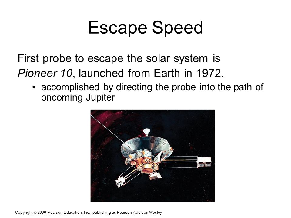 Copyright © 2008 Pearson Education, Inc., publishing as Pearson Addison Wesley Escape Speed First probe to escape the solar system is Pioneer 10, launched from Earth in 1972.