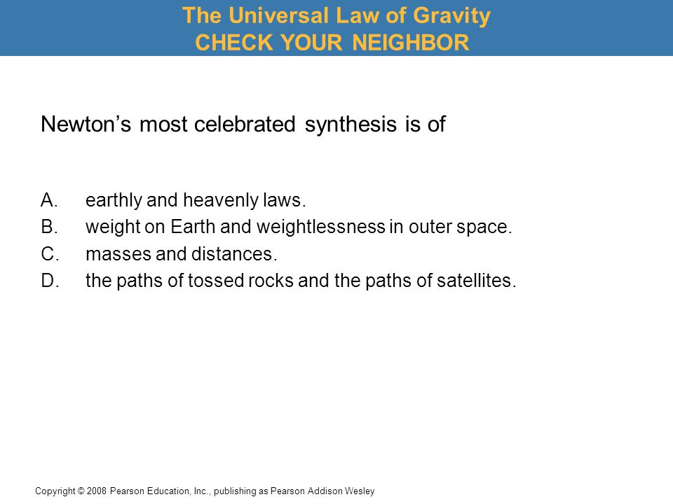Copyright © 2008 Pearson Education, Inc., publishing as Pearson Addison Wesley Newton's most celebrated synthesis is of A.earthly and heavenly laws.