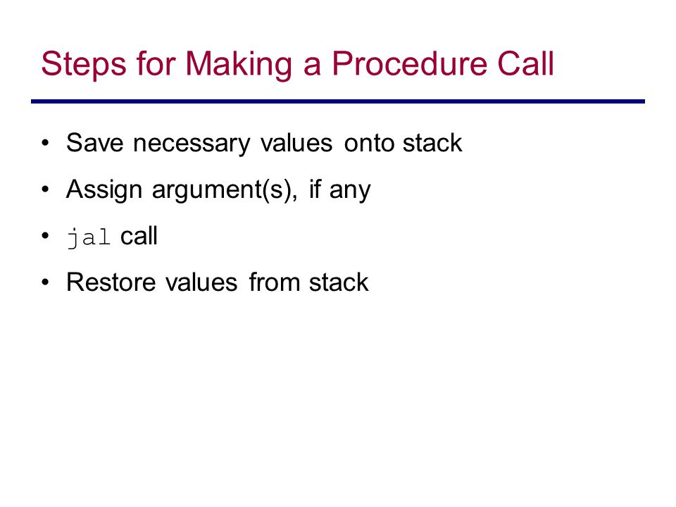 Steps for Making a Procedure Call Save necessary values onto stack Assign argument(s), if any jal call Restore values from stack