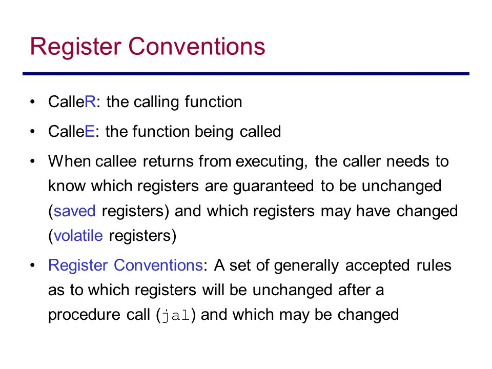 Register Conventions CalleR: the calling function CalleE: the function being called When callee returns from executing, the caller needs to know which registers are guaranteed to be unchanged (saved registers) and which registers may have changed (volatile registers) Register Conventions: A set of generally accepted rules as to which registers will be unchanged after a procedure call ( jal ) and which may be changed