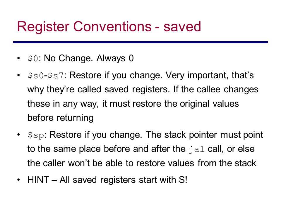 Register Conventions - saved $0 : No Change. Always 0 $s0 - $s7 : Restore if you change. Very important, that's why they're called saved registers. If