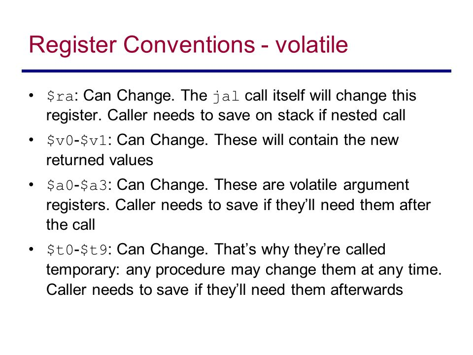 Register Conventions - volatile $ra : Can Change. The jal call itself will change this register. Caller needs to save on stack if nested call $v0 - $v