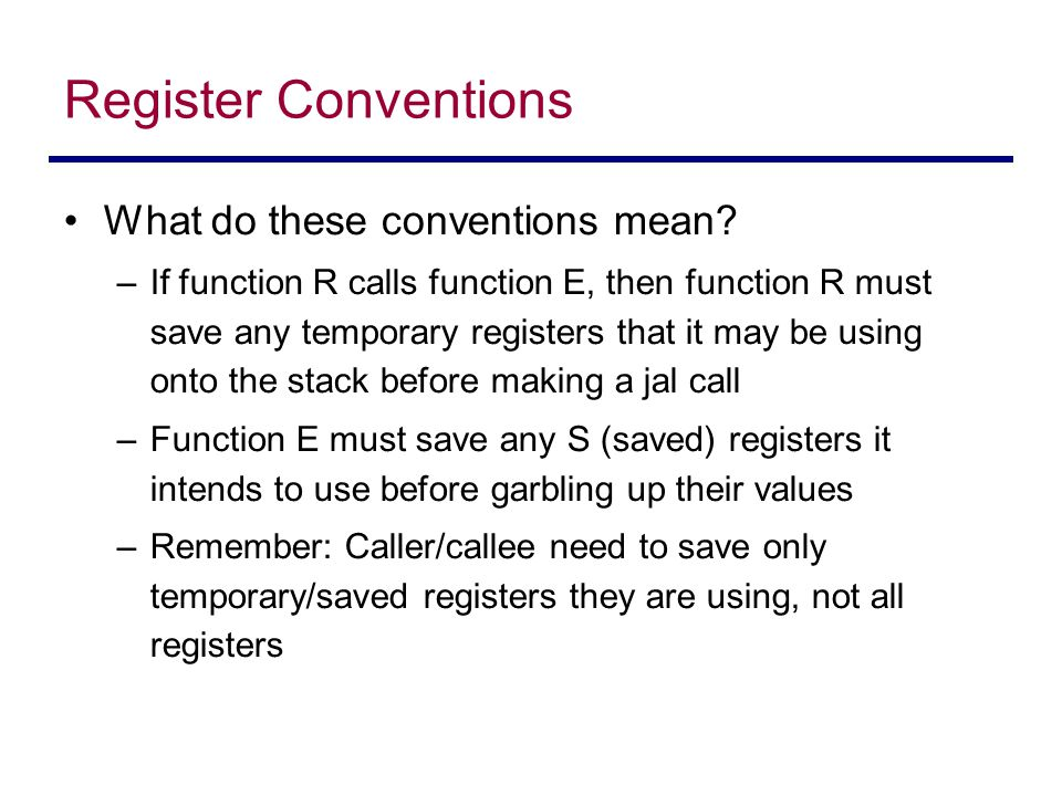 Register Conventions What do these conventions mean? –If function R calls function E, then function R must save any temporary registers that it may be