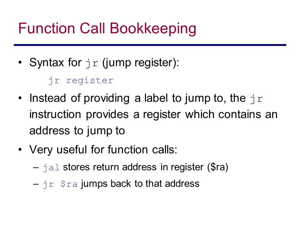 Syntax for jr (jump register): jr register Instead of providing a label to jump to, the jr instruction provides a register which contains an address t