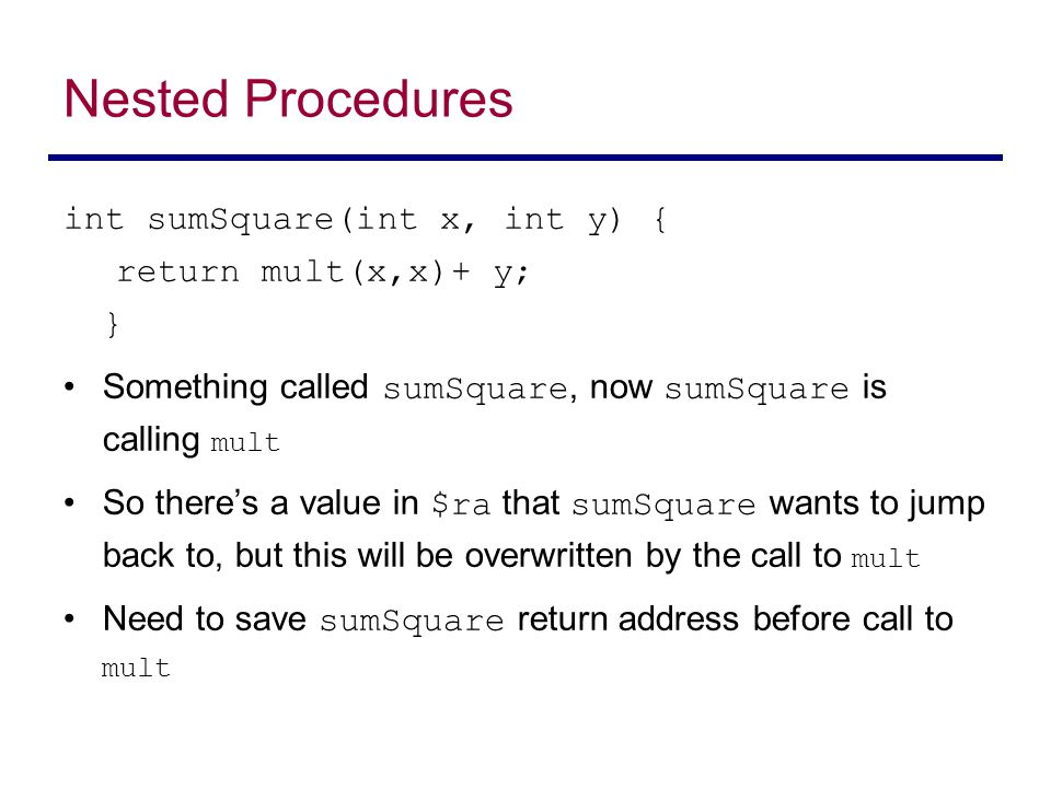 int sumSquare(int x, int y) { return mult(x,x)+ y; } Something called sumSquare, now sumSquare is calling mult So there's a value in $ra that sumSquare wants to jump back to, but this will be overwritten by the call to mult Need to save sumSquare return address before call to mult Nested Procedures