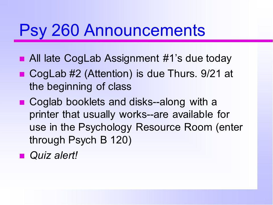 Psy 260 Announcements All late CogLab Assignment #1's due today CogLab #2 (Attention) is due Thurs. 9/21 at the beginning of class Coglab booklets and