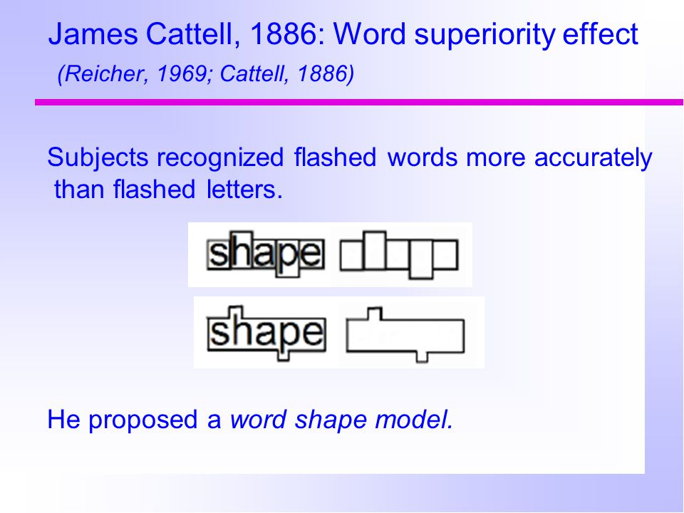 James Cattell, 1886: Word superiority effect (Reicher, 1969; Cattell, 1886) Subjects recognized flashed words more accurately than flashed letters.