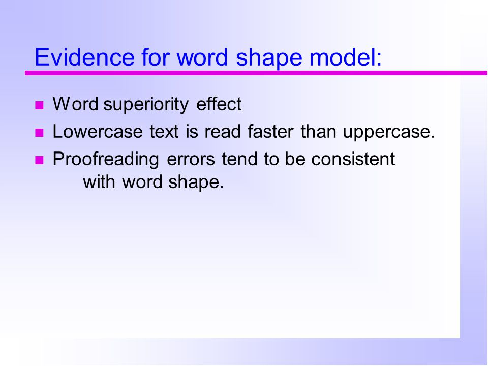 Evidence for word shape model: Word superiority effect Lowercase text is read faster than uppercase.