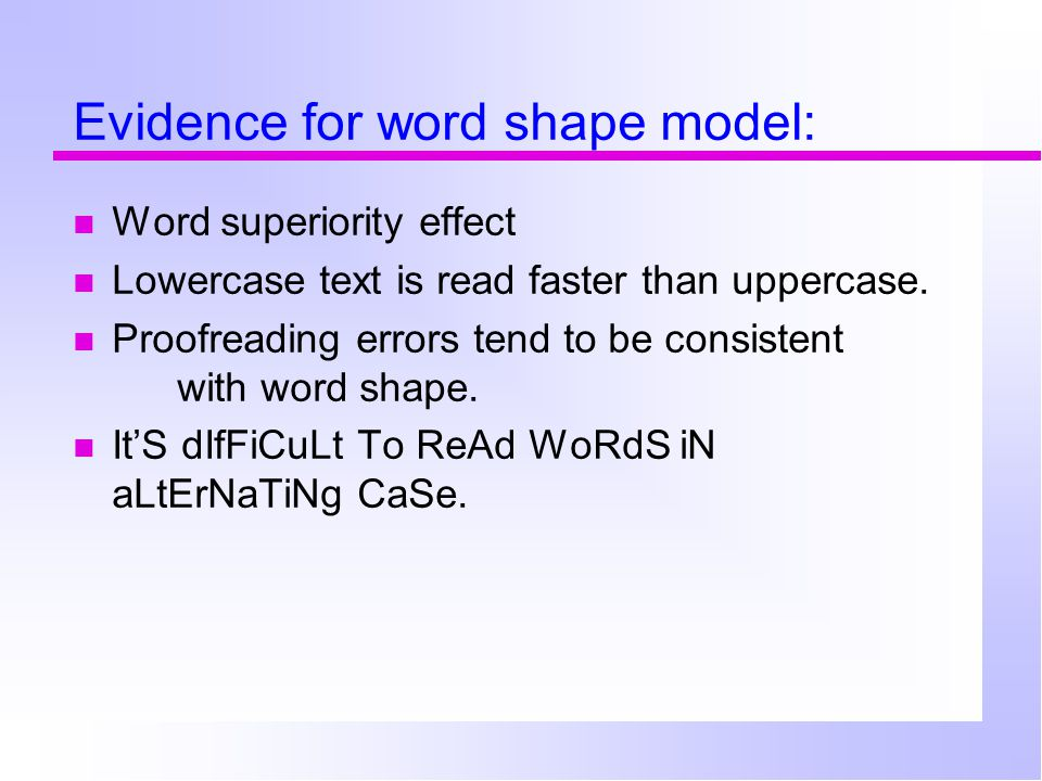 Evidence for word shape model: Word superiority effect Lowercase text is read faster than uppercase. Proofreading errors tend to be consistent with wo
