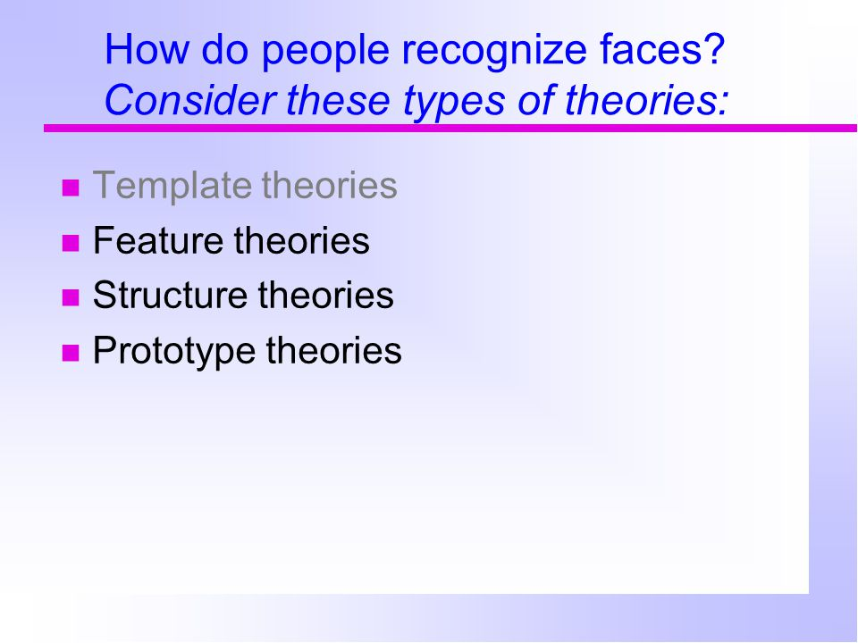 How do people recognize faces? Consider these types of theories: Template theories Feature theories Structure theories Prototype theories