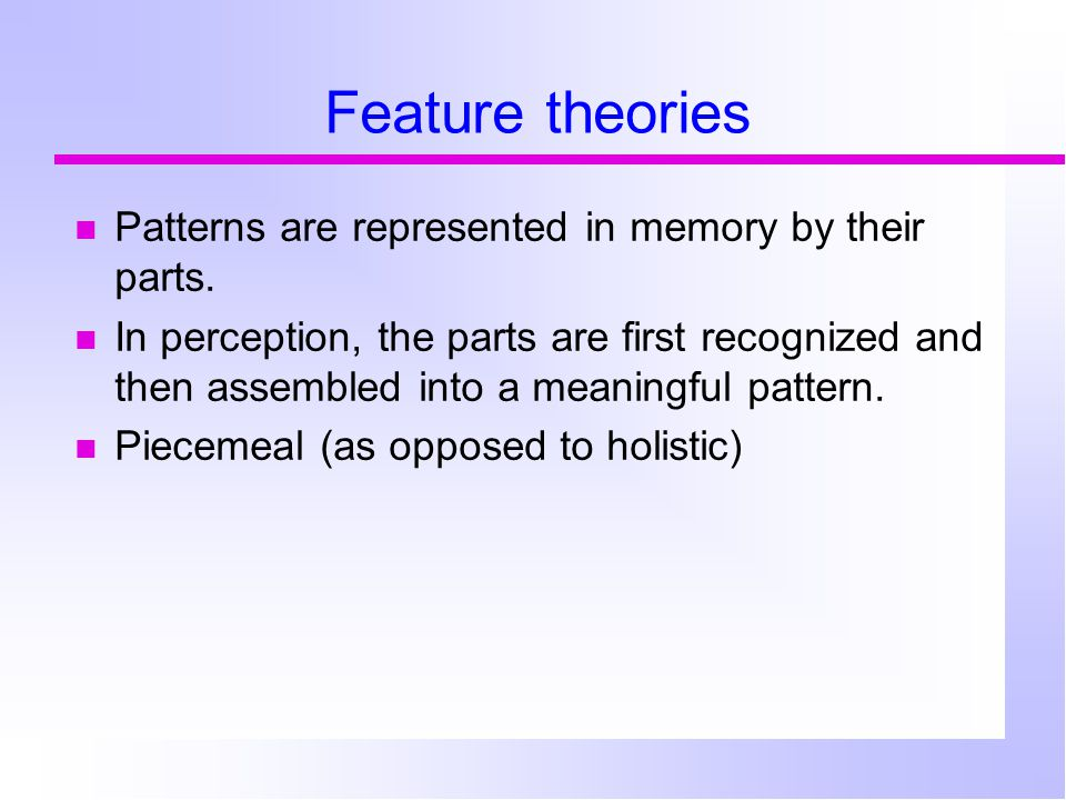 Feature theories Patterns are represented in memory by their parts.