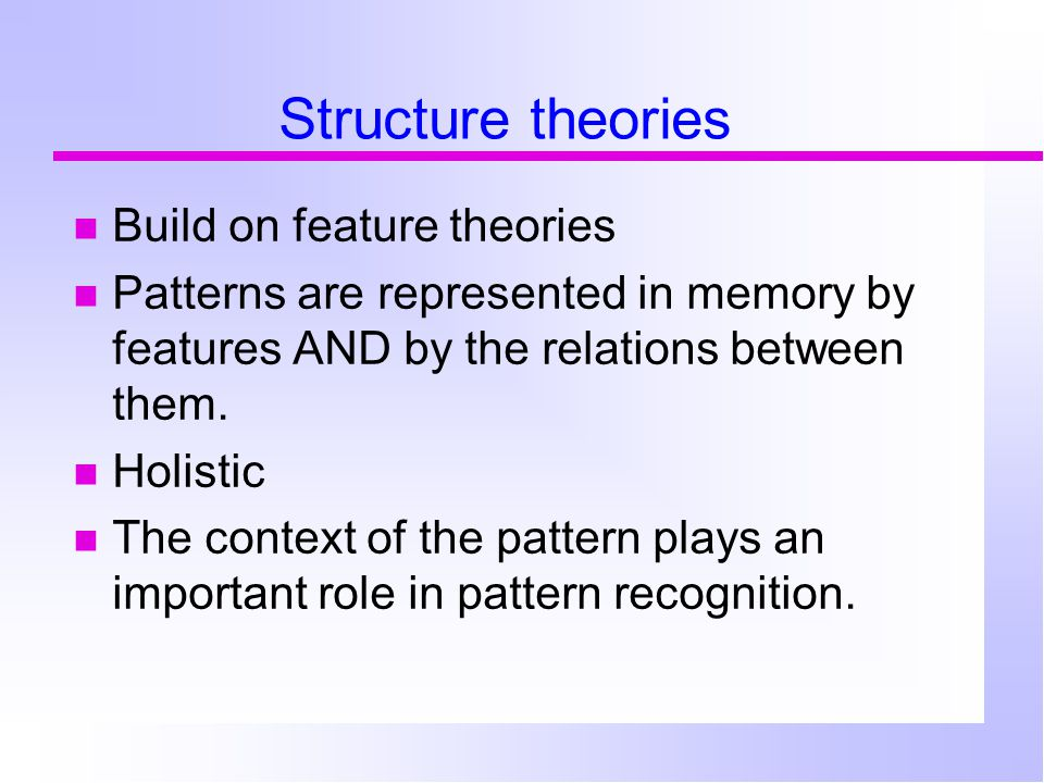 Structure theories Build on feature theories Patterns are represented in memory by features AND by the relations between them.
