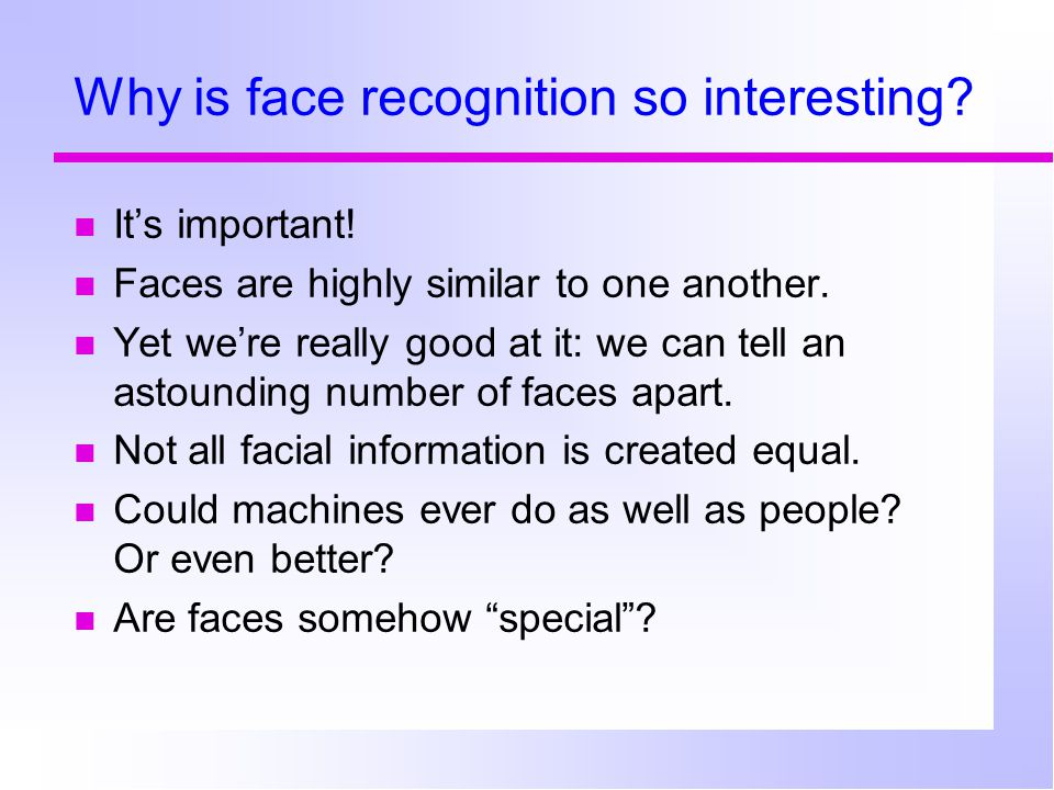 Why is face recognition so interesting? It's important! Faces are highly similar to one another. Yet we're really good at it: we can tell an astoundin