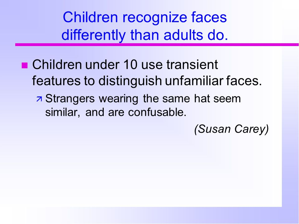Children recognize faces differently than adults do.