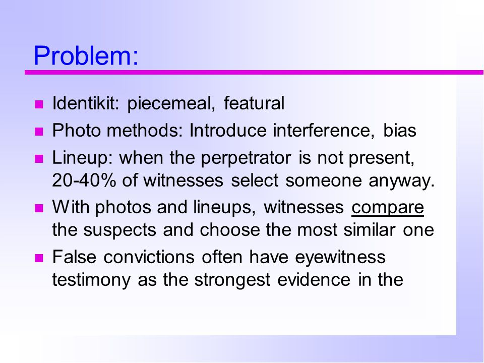 Problem: Identikit: piecemeal, featural Photo methods: Introduce interference, bias Lineup: when the perpetrator is not present, 20-40% of witnesses select someone anyway.
