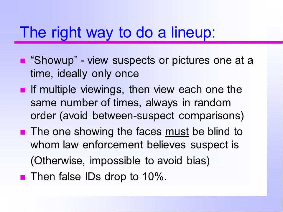 The right way to do a lineup: Showup - view suspects or pictures one at a time, ideally only once If multiple viewings, then view each one the same number of times, always in random order (avoid between-suspect comparisons) The one showing the faces must be blind to whom law enforcement believes suspect is (Otherwise, impossible to avoid bias) Then false IDs drop to 10%.
