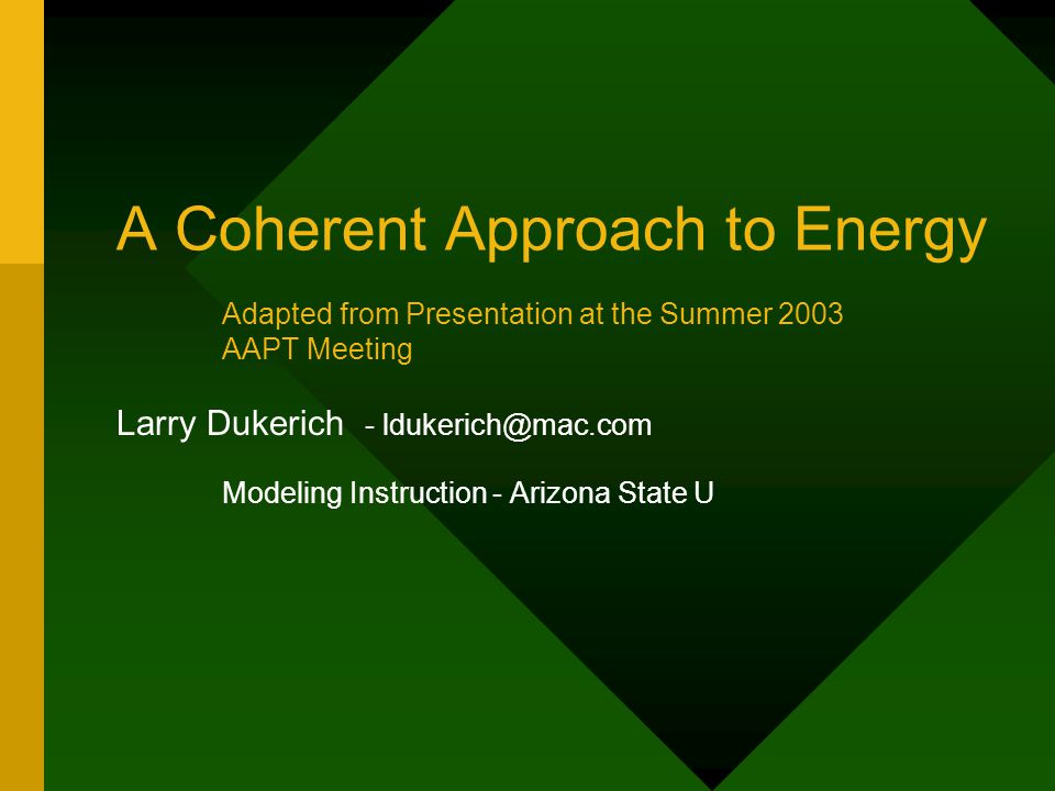 A Coherent Approach to Energy Larry Dukerich - ldukerich@mac.com Modeling Instruction - Arizona State U Adapted from Presentation at the Summer 2003 A