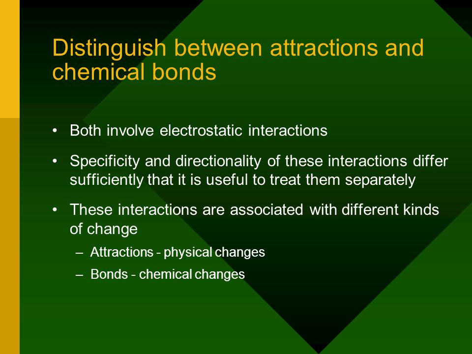 Distinguish between attractions and chemical bonds Both involve electrostatic interactions Specificity and directionality of these interactions differ sufficiently that it is useful to treat them separately These interactions are associated with different kinds of change – –Attractions - physical changes – –Bonds - chemical changes
