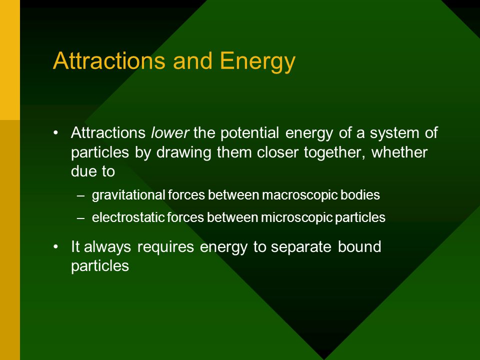 Attractions and Energy Attractions lower the potential energy of a system of particles by drawing them closer together, whether due to – –gravitational forces between macroscopic bodies – –electrostatic forces between microscopic particles It always requires energy to separate bound particles