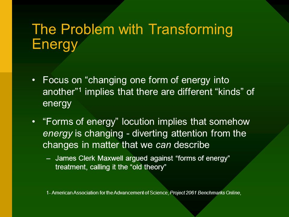 "The Problem with Transforming Energy Focus on ""changing one form of energy into another"" 1 implies that there are different ""kinds"" of energy ""Forms o"