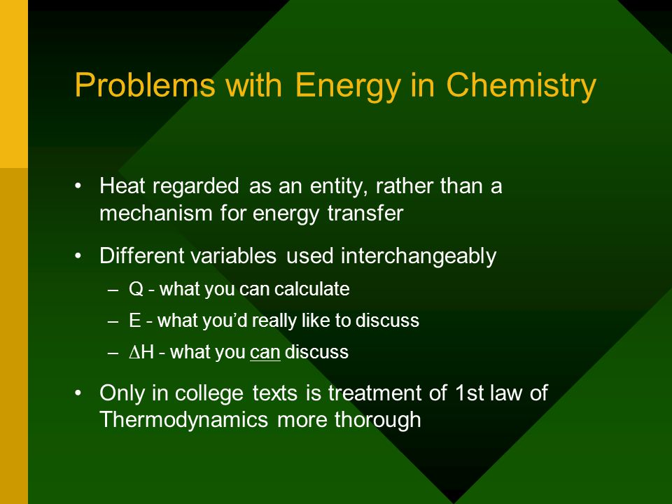 Problems with Energy in Chemistry Heat regarded as an entity, rather than a mechanism for energy transfer Different variables used interchangeably – –Q - what you can calculate – –E - what you'd really like to discuss – –∆H - what you can discuss Only in college texts is treatment of 1st law of Thermodynamics more thorough
