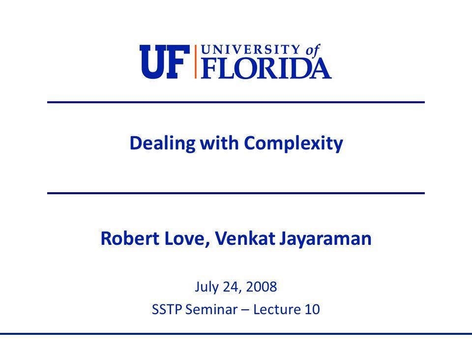 Dealing with Complexity Robert Love, Venkat Jayaraman July 24, 2008 SSTP Seminar – Lecture 10