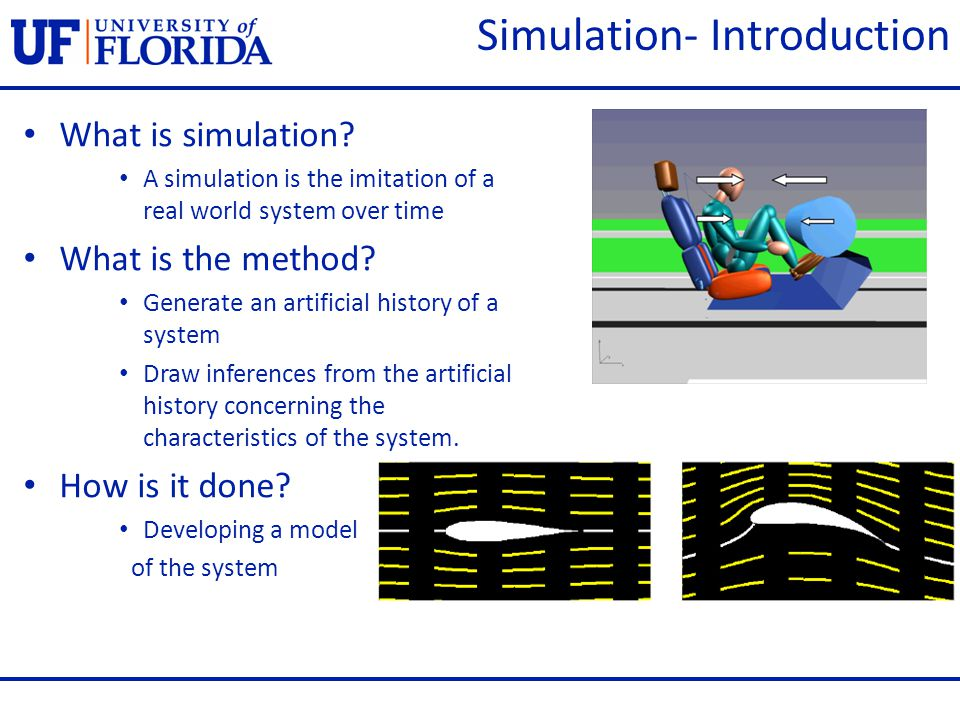 What is simulation? A simulation is the imitation of a real world system over time What is the method? Generate an artificial history of a system Draw