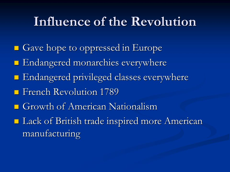 Influence of the Revolution Gave hope to oppressed in Europe Gave hope to oppressed in Europe Endangered monarchies everywhere Endangered monarchies everywhere Endangered privileged classes everywhere Endangered privileged classes everywhere French Revolution 1789 French Revolution 1789 Growth of American Nationalism Growth of American Nationalism Lack of British trade inspired more American manufacturing Lack of British trade inspired more American manufacturing