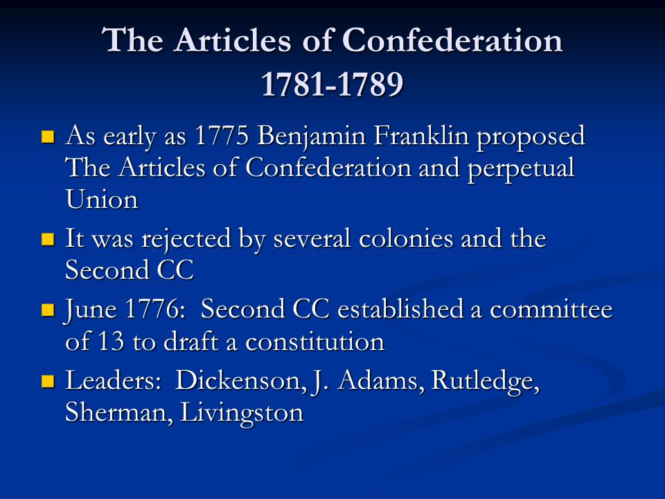 The Articles of Confederation 1781-1789 As early as 1775 Benjamin Franklin proposed The Articles of Confederation and perpetual Union As early as 1775 Benjamin Franklin proposed The Articles of Confederation and perpetual Union It was rejected by several colonies and the Second CC It was rejected by several colonies and the Second CC June 1776: Second CC established a committee of 13 to draft a constitution June 1776: Second CC established a committee of 13 to draft a constitution Leaders: Dickenson, J.