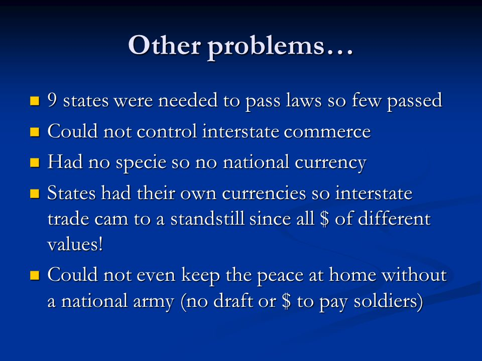 Other problems… 9 states were needed to pass laws so few passed 9 states were needed to pass laws so few passed Could not control interstate commerce Could not control interstate commerce Had no specie so no national currency Had no specie so no national currency States had their own currencies so interstate trade cam to a standstill since all $ of different values.