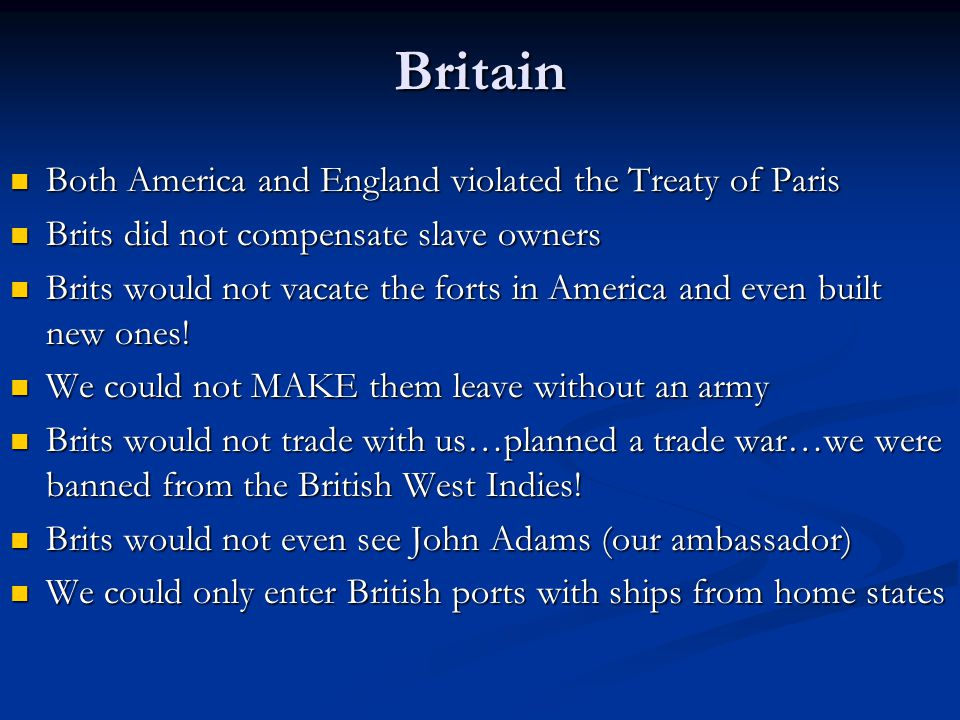 Britain Both America and England violated the Treaty of Paris Both America and England violated the Treaty of Paris Brits did not compensate slave owners Brits did not compensate slave owners Brits would not vacate the forts in America and even built new ones.