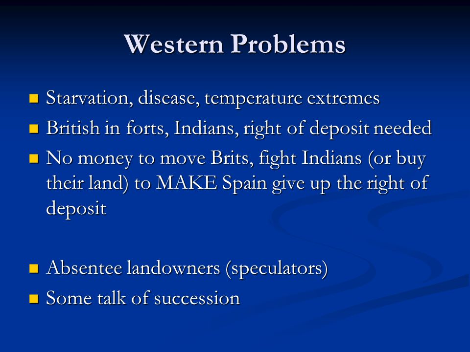 Western Problems Starvation, disease, temperature extremes Starvation, disease, temperature extremes British in forts, Indians, right of deposit needed British in forts, Indians, right of deposit needed No money to move Brits, fight Indians (or buy their land) to MAKE Spain give up the right of deposit No money to move Brits, fight Indians (or buy their land) to MAKE Spain give up the right of deposit Absentee landowners (speculators) Absentee landowners (speculators) Some talk of succession Some talk of succession