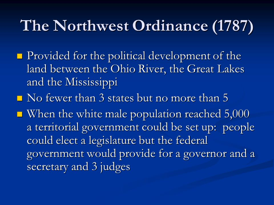 The Northwest Ordinance (1787) Provided for the political development of the land between the Ohio River, the Great Lakes and the Mississippi Provided for the political development of the land between the Ohio River, the Great Lakes and the Mississippi No fewer than 3 states but no more than 5 No fewer than 3 states but no more than 5 When the white male population reached 5,000 a territorial government could be set up: people could elect a legislature but the federal government would provide for a governor and a secretary and 3 judges When the white male population reached 5,000 a territorial government could be set up: people could elect a legislature but the federal government would provide for a governor and a secretary and 3 judges
