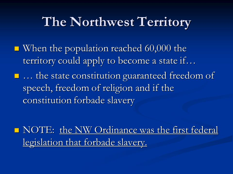 The Northwest Territory When the population reached 60,000 the territory could apply to become a state if… When the population reached 60,000 the territory could apply to become a state if… … the state constitution guaranteed freedom of speech, freedom of religion and if the constitution forbade slavery … the state constitution guaranteed freedom of speech, freedom of religion and if the constitution forbade slavery NOTE: the NW Ordinance was the first federal legislation that forbade slavery.