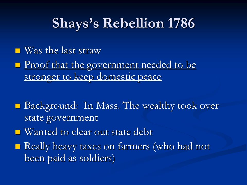 Shays's Rebellion 1786 Was the last straw Was the last straw Proof that the government needed to be stronger to keep domestic peace Proof that the government needed to be stronger to keep domestic peace Background: In Mass.