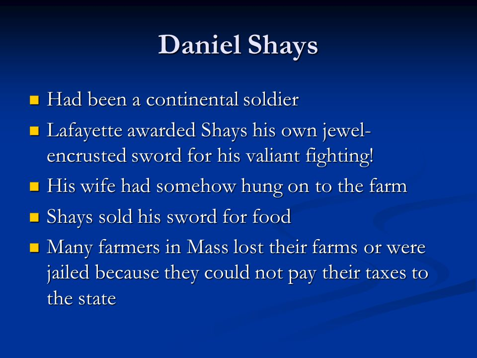 Daniel Shays Had been a continental soldier Had been a continental soldier Lafayette awarded Shays his own jewel- encrusted sword for his valiant fighting.