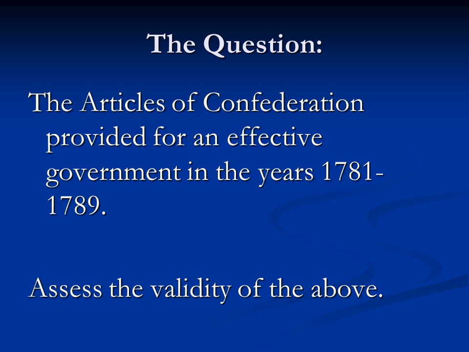 The Question: The Articles of Confederation provided for an effective government in the years 1781- 1789.