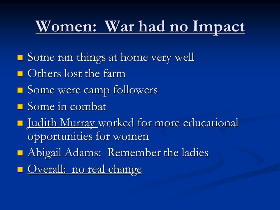Women: War had no Impact Some ran things at home very well Some ran things at home very well Others lost the farm Others lost the farm Some were camp followers Some were camp followers Some in combat Some in combat Judith Murray worked for more educational opportunities for women Judith Murray worked for more educational opportunities for women Abigail Adams: Remember the ladies Abigail Adams: Remember the ladies Overall: no real change Overall: no real change