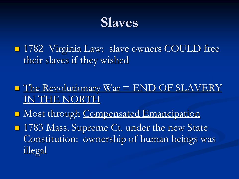 Slaves 1782 Virginia Law: slave owners COULD free their slaves if they wished 1782 Virginia Law: slave owners COULD free their slaves if they wished The Revolutionary War = END OF SLAVERY IN THE NORTH The Revolutionary War = END OF SLAVERY IN THE NORTH Most through Compensated Emancipation Most through Compensated Emancipation 1783 Mass.