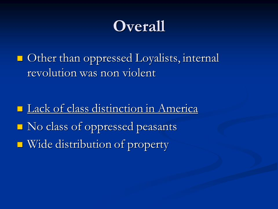 Overall Other than oppressed Loyalists, internal revolution was non violent Other than oppressed Loyalists, internal revolution was non violent Lack of class distinction in America Lack of class distinction in America No class of oppressed peasants No class of oppressed peasants Wide distribution of property Wide distribution of property