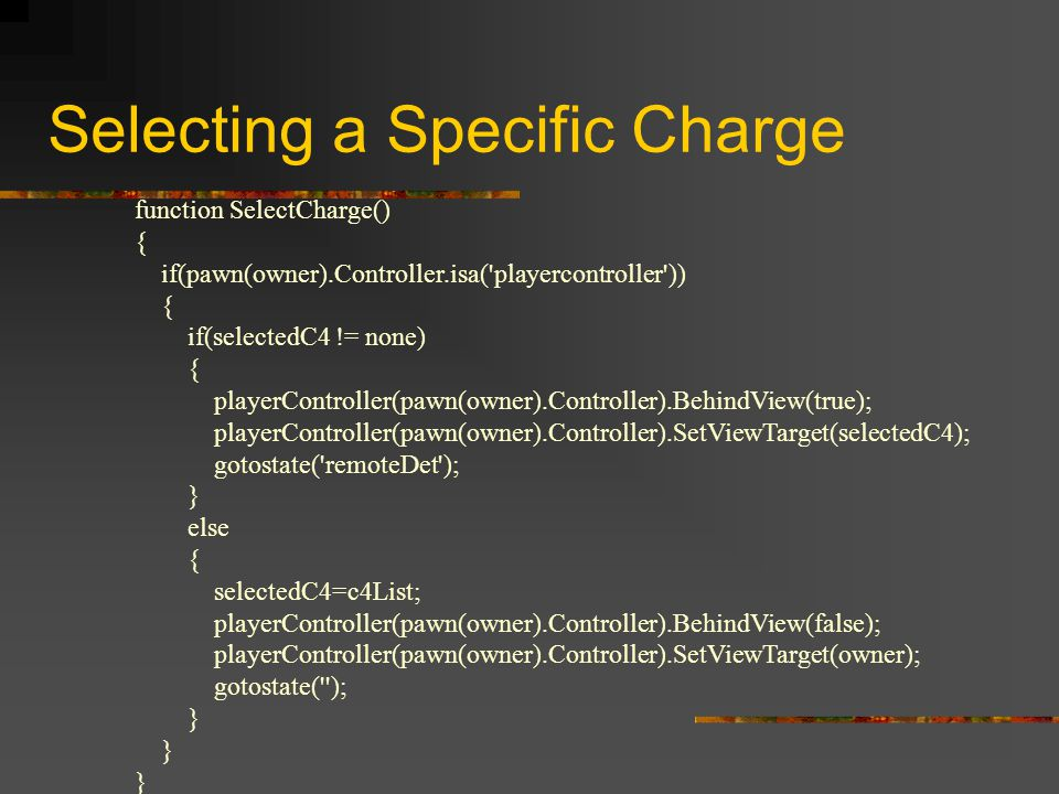 Selecting a Specific Charge function SelectCharge() { if(pawn(owner).Controller.isa( playercontroller )) { if(selectedC4 != none) { playerController(pawn(owner).Controller).BehindView(true); playerController(pawn(owner).Controller).SetViewTarget(selectedC4); gotostate( remoteDet ); } else { selectedC4=c4List; playerController(pawn(owner).Controller).BehindView(false); playerController(pawn(owner).Controller).SetViewTarget(owner); gotostate( ); }
