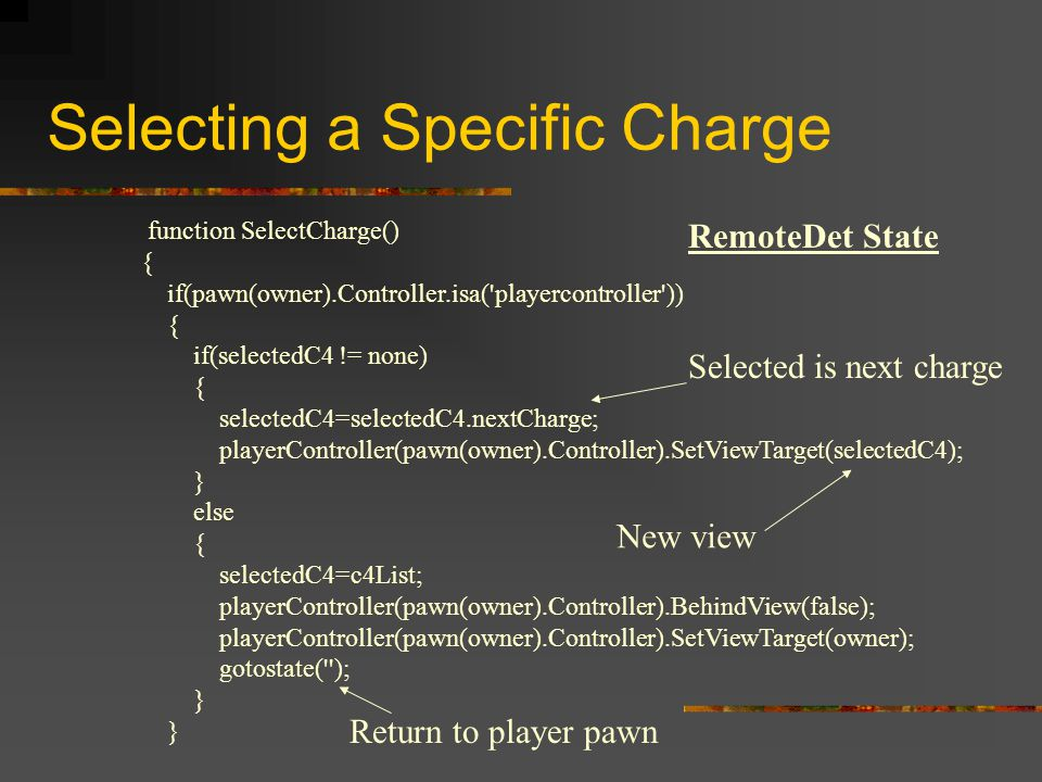 Selecting a Specific Charge function SelectCharge() { if(pawn(owner).Controller.isa( playercontroller )) { if(selectedC4 != none) { selectedC4=selectedC4.nextCharge; playerController(pawn(owner).Controller).SetViewTarget(selectedC4); } else { selectedC4=c4List; playerController(pawn(owner).Controller).BehindView(false); playerController(pawn(owner).Controller).SetViewTarget(owner); gotostate( ); } RemoteDet State Selected is next charge New view Return to player pawn