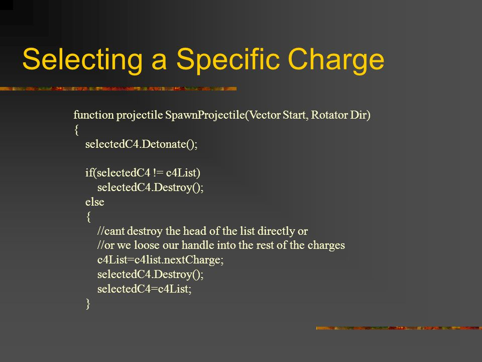 Selecting a Specific Charge function projectile SpawnProjectile(Vector Start, Rotator Dir) { selectedC4.Detonate(); if(selectedC4 != c4List) selectedC4.Destroy(); else { //cant destroy the head of the list directly or //or we loose our handle into the rest of the charges c4List=c4list.nextCharge; selectedC4.Destroy(); selectedC4=c4List; }