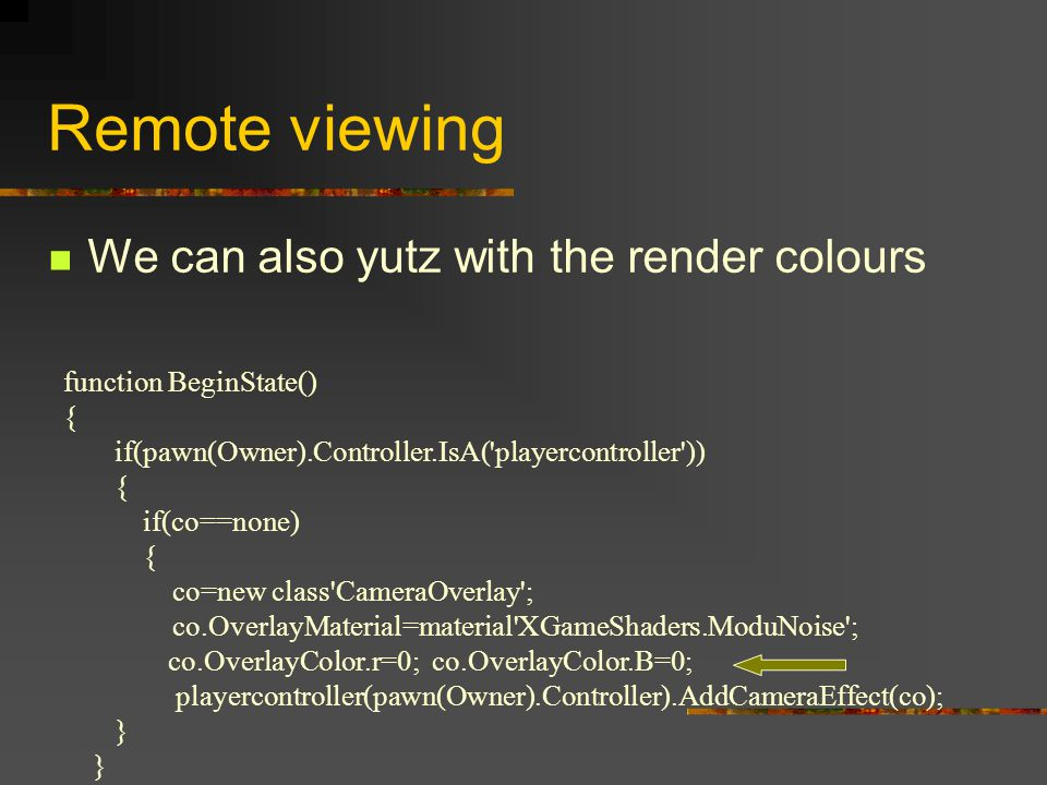 Remote viewing function BeginState() { if(pawn(Owner).Controller.IsA( playercontroller )) { if(co==none) { co=new class CameraOverlay ; co.OverlayMaterial=material XGameShaders.ModuNoise ; co.OverlayColor.r=0; co.OverlayColor.B=0; playercontroller(pawn(Owner).Controller).AddCameraEffect(co); } We can also yutz with the render colours