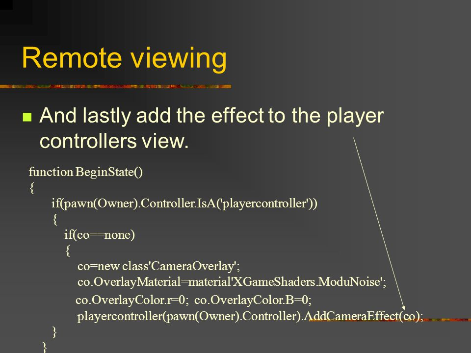 Remote viewing function BeginState() { if(pawn(Owner).Controller.IsA( playercontroller )) { if(co==none) { co=new class CameraOverlay ; co.OverlayMaterial=material XGameShaders.ModuNoise ; co.OverlayColor.r=0; co.OverlayColor.B=0; playercontroller(pawn(Owner).Controller).AddCameraEffect(co); } And lastly add the effect to the player controllers view.